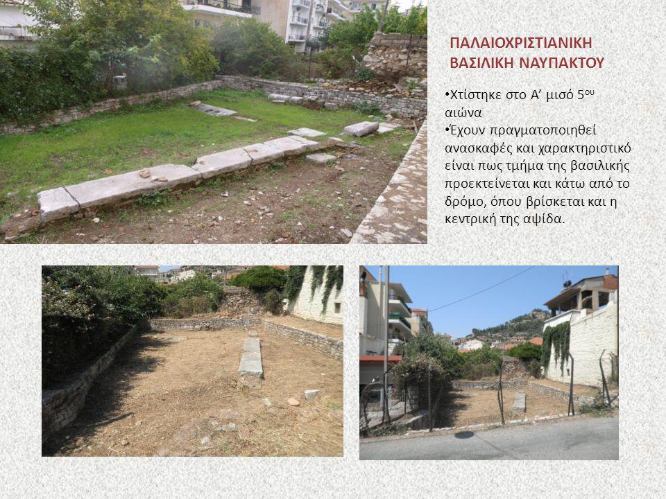 ΠΑΛΑΙΟΧΡΙΣΤΙΑΝΙΚΗ ΒΑΣΙΛΙΚΗ ΝΑΥΠΑΚΤΟΥ Χτίστηκε στο Α' μισό 5 ου αιώνα Έχουν πραγματοποιηθεί ανασκαφές και χαρακτηριστικό είναι πως τμήμα της βασιλικής