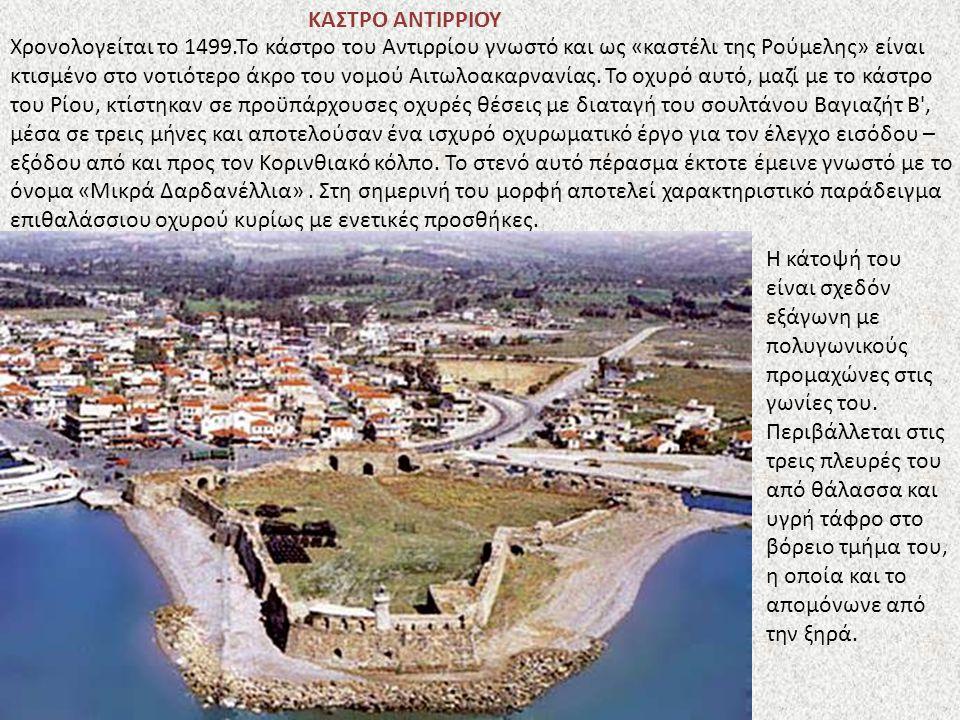 ΚΑΣΤΡΟ ΑΝΤΙΡΡΙΟΥ Χρονολογείται το 1499.Το κάστρο του Αντιρρίου γνωστό και ως «καστέλι της Ρούμελης» είναι κτισμένο στο νοτιότερο άκρο του νομού Αιτωλο