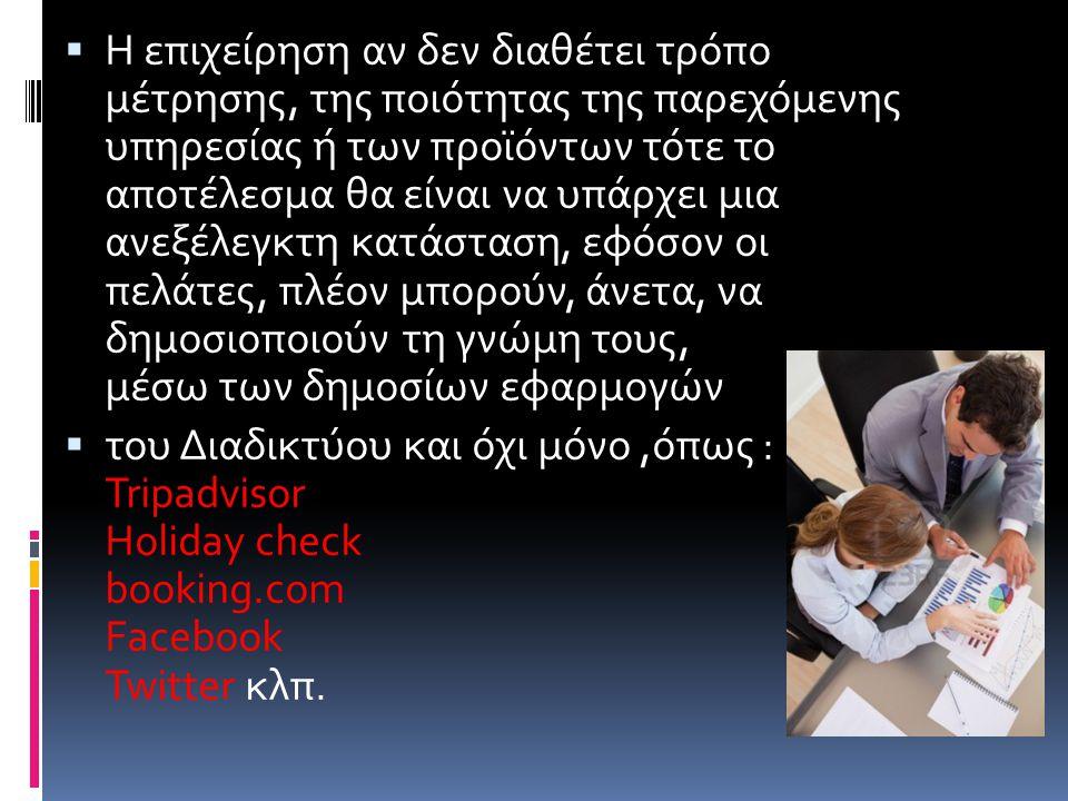  Η επιχείρηση αν δεν διαθέτει τρόπο μέτρησης, της ποιότητας της παρεχόμενης υπηρεσίας ή των προϊόντων τότε το αποτέλεσμα θα είναι να υπάρχει μια ανεξέλεγκτη κατάσταση, εφόσον οι πελάτες, πλέον μπορούν, άνετα, να δημοσιοποιούν τη γνώμη τους, μέσω των δημοσίων εφαρμογών  του Διαδικτύου και όχι μόνο,όπως : Tripadvisor Holiday check booking.com Facebook Twitter κλπ.