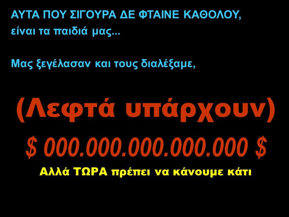 ΑΥΤΑ ΠΟΥ ΣΙΓΟΥΡΑ ΔΕ ΦΤΑΙΝΕ ΚΑΘΟΛΟΥ, είναι τα παιδιά μας... Μας ξεγέλασαν και τους διαλέξαμε, (Λεφτά υπάρχουν) $ 000.000.000.000.000 $