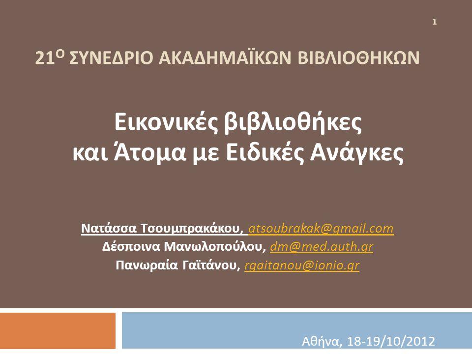 21 Ο ΣΥΝΕΔΡΙΟ ΑΚΑΔΗΜΑΪΚΩΝ ΒΙΒΛΙΟΘΗΚΩΝ Εικονικές βιβλιοθήκες και Άτομα με Ειδικές Ανάγκες Νατάσσα Τσουμπρακάκου, atsoubrakak@gmail.com atsoubrakak@gmai