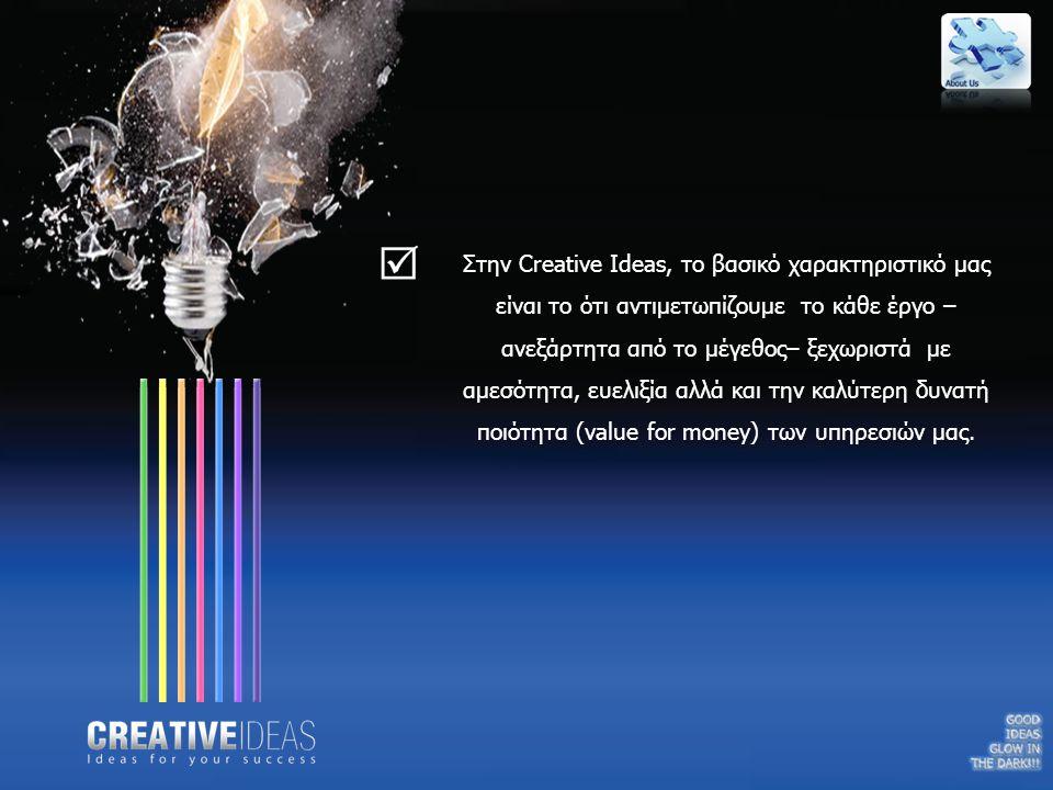 Στην Creative Ideas, το βασικό χαρακτηριστικό μας είναι το ότι αντιμετωπίζουμε το κάθε έργο – ανεξάρτητα από το μέγεθος– ξεχωριστά με αμεσότητα, ευελι