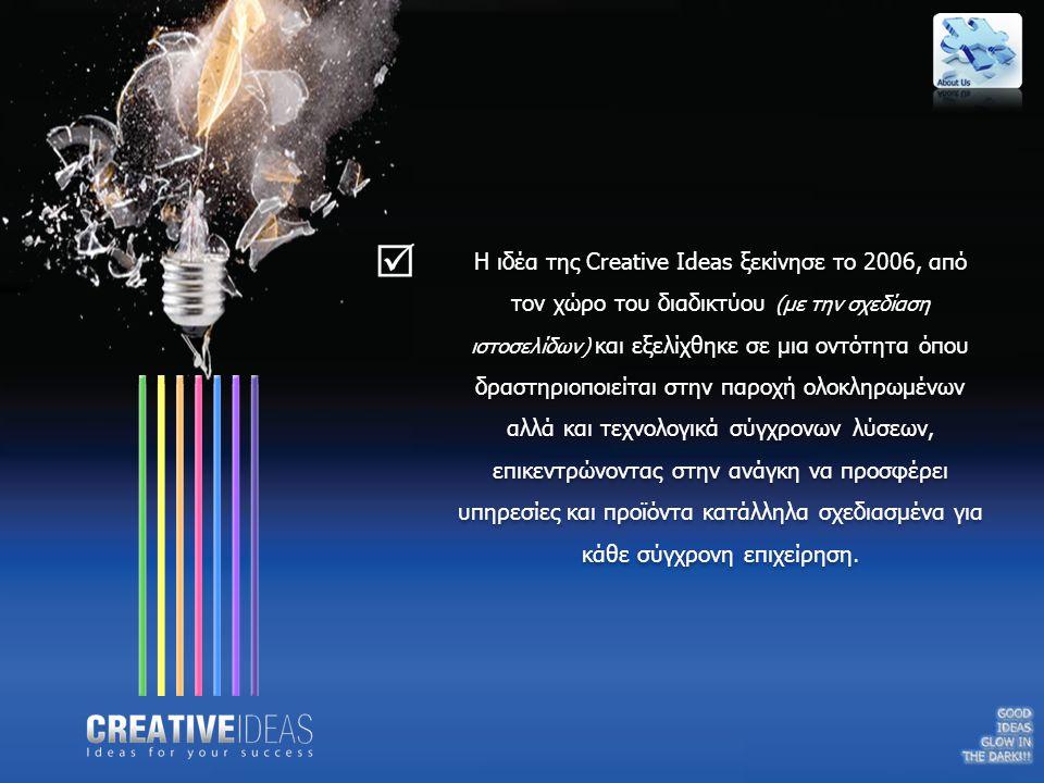 Όλοι οι συνεργάτες της Creative Ideas, είναι καταξιωμένα στελέχη της πληροφορικής, του μάρκετινγκ και του ευρύτερου χώρου της διαφήμισης, όπου έχοντας ενώσει την εμπειρία, την γνώση αλλά και την θέληση του καθενός εκπονούμε αλλά και υλοποιούμε τις καλύτερες δυνατές ιδέες για την επιχείρηση σας.
