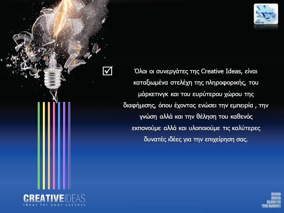 Όλοι οι συνεργάτες της Creative Ideas, είναι καταξιωμένα στελέχη της πληροφορικής, του μάρκετινγκ και του ευρύτερου χώρου της διαφήμισης, όπου έχοντας