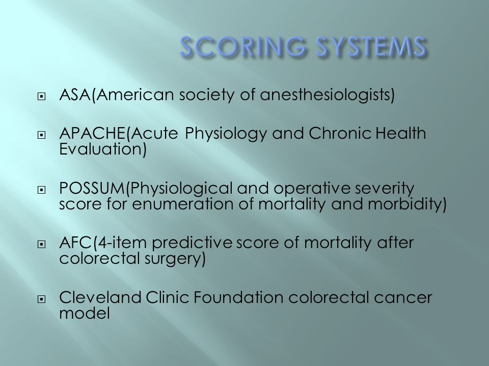  ASA(American society of anesthesiologists)  APACHE(Acute Physiology and Chronic Health Evaluation)  POSSUM(Physiological and operative severity score for enumeration of mortality and morbidity)  AFC(4-item predictive score of mortality after colorectal surgery)  Cleveland Clinic Foundation colorectal cancer model
