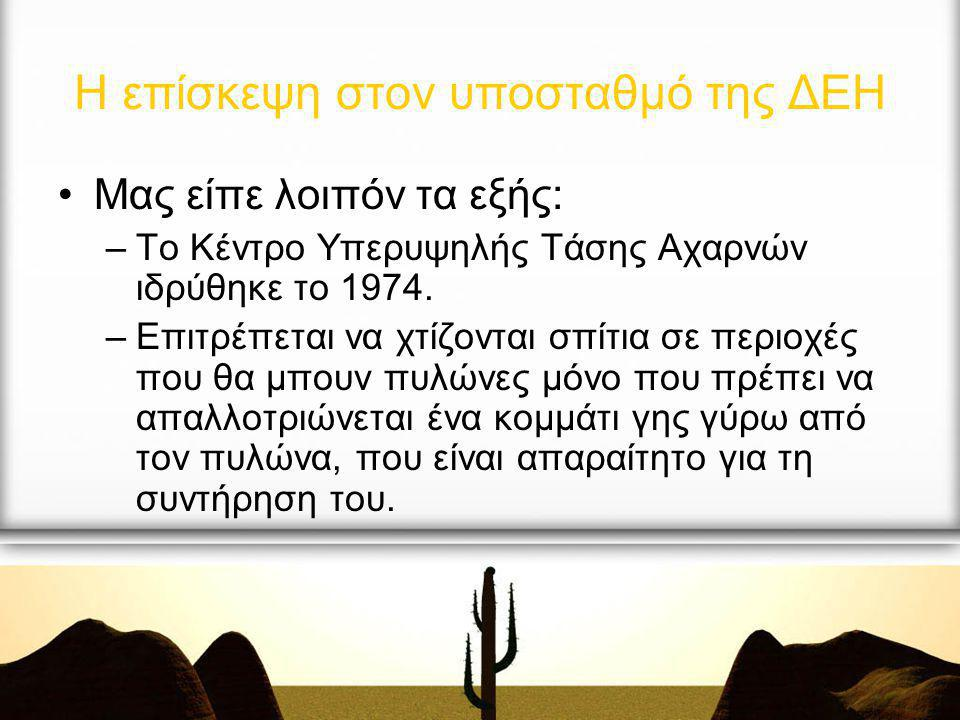 Μας είπε λοιπόν τα εξής: –Το Κέντρο Υπερυψηλής Τάσης Αχαρνών ιδρύθηκε το 1974. –Επιτρέπεται να χτίζονται σπίτια σε περιοχές που θα μπουν πυλώνες μόνο