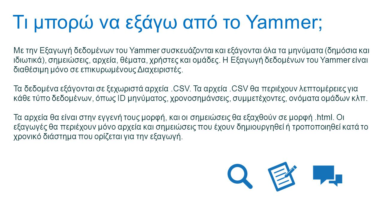 Τι μπορώ να εξάγω από το Yammer; Με την Εξαγωγή δεδομένων του Yammer συσκευάζονται και εξάγονται όλα τα μηνύματα (δημόσια και ιδιωτικά), σημειώσεις, αρχεία, θέματα, χρήστες και ομάδες.