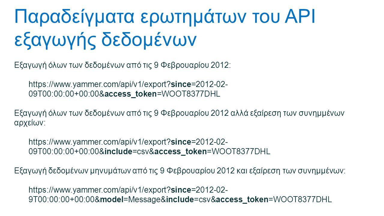 Παραδείγματα ερωτημάτων του API εξαγωγής δεδομένων Εξαγωγή όλων των δεδομένων από τις 9 Φεβρουαρίου 2012: https://www.yammer.com/api/v1/export since=2012-02- 09T00:00:00+00:00&access_token=WOOT8377DHL Εξαγωγή όλων των δεδομένων από τις 9 Φεβρουαρίου 2012 αλλά εξαίρεση των συνημμένων αρχείων: https://www.yammer.com/api/v1/export since=2012-02- 09T00:00:00+00:00&include=csv&access_token=WOOT8377DHL Εξαγωγή δεδομένων μηνυμάτων από τις 9 Φεβρουαρίου 2012 και εξαίρεση των συνημμένων: https://www.yammer.com/api/v1/export since=2012-02- 9T00:00:00+00:00&model=Message&include=csv&access_token=WOOT8377DHL