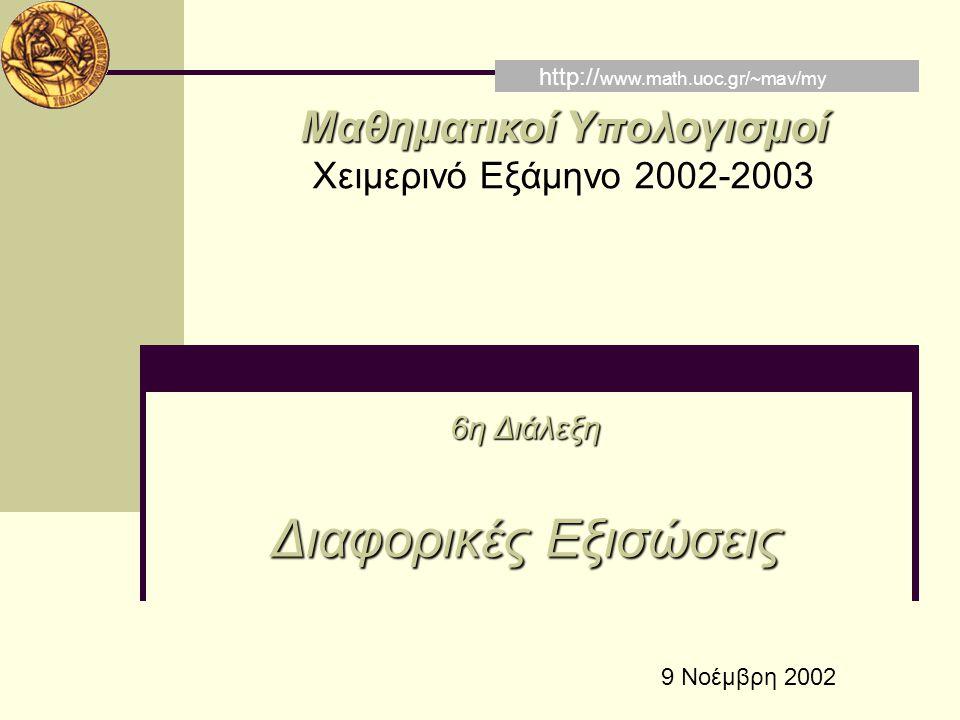 Μαθηματικοί Υπολογισμοί Χειμερινό Εξάμηνο 2002-2003 6η Διάλεξη Διαφορικές Εξισώσεις http:// www.math.uoc.gr/~mav/my 9 Νοέμβρη 2002