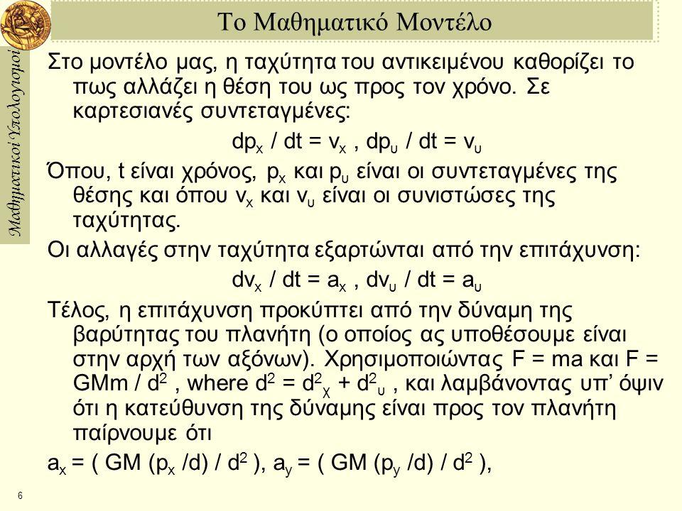 Μαθηματικοί Υπολογισμοί 6 Το Μαθηματικό Μοντέλο Στο μοντέλο μας, η ταχύτητα του αντικειμένου καθορίζει το πως αλλάζει η θέση του ως προς τον χρόνο. Σε