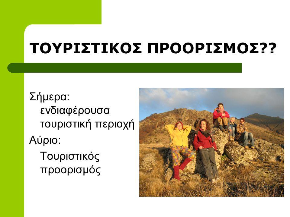 ΤΟΥΡΙΣΤΙΚΟΣ ΠΡΟΟΡΙΣΜΟΣ?? Σήμερα: ενδιαφέρουσα τουριστική περιοχή Αύριο: Τουριστικός προορισμός
