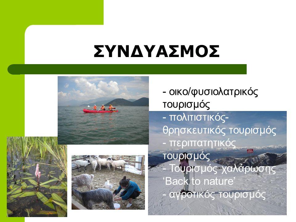 - οικο/φυσιολατρικός τουρισμός - πολιτιστικός- θρησκευτικός τουρισμός - περιπατητικός τουρισμός - Τουρισμός χαλάρωσης 'Back to nature' - αγροτικός τουρισμός ΣΥΝΔΥΑΣΜΟΣ