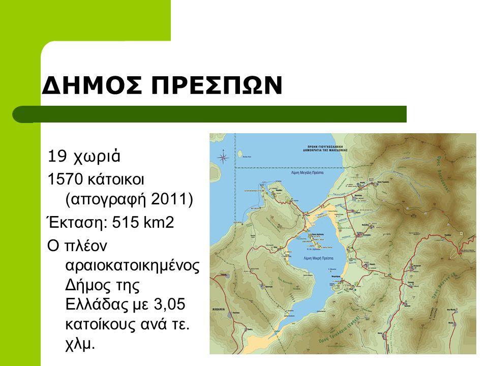 ΔΗΜΟΣ ΠΡΕΣΠΩΝ 19 χωριά 1570 κάτοικοι (απογραφή 2011) Έκταση: 515 km2 Ο πλέον αραιοκατοικημένος Δήμος της Ελλάδας με 3,05 κατοίκους ανά τε.