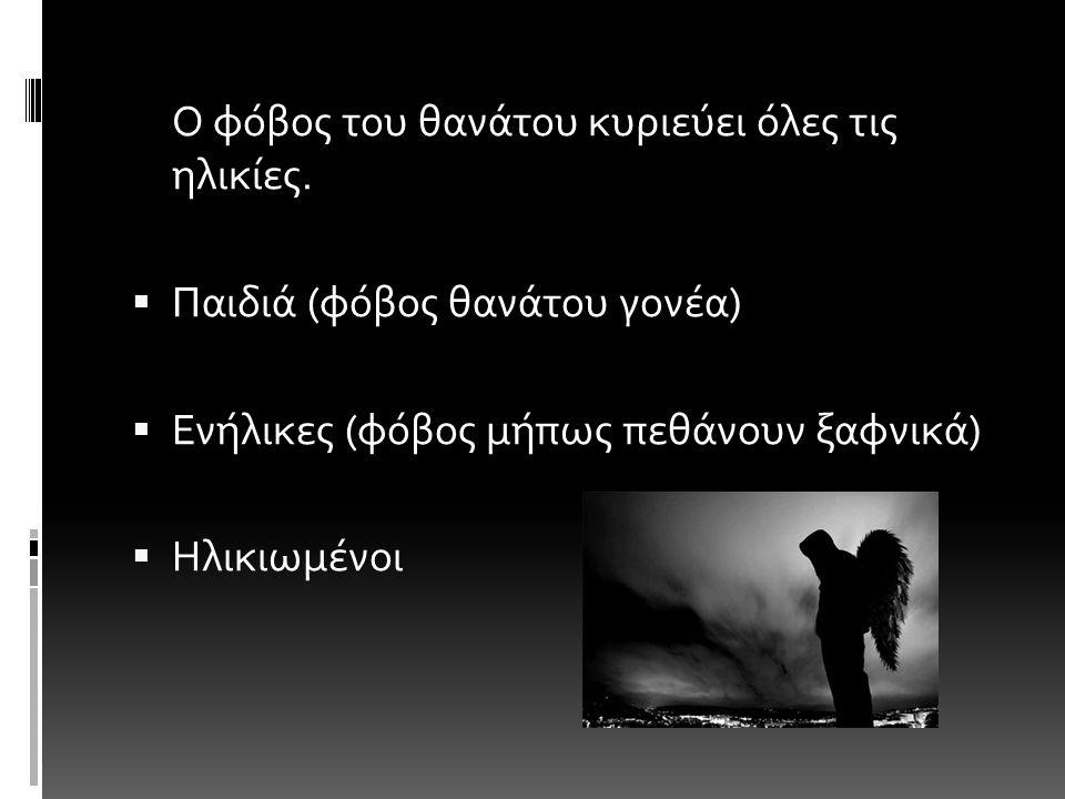 Ο φόβος του θανάτου κυριεύει όλες τις ηλικίες.  Παιδιά (φόβος θανάτου γονέα)  Ενήλικες (φόβος μήπως πεθάνουν ξαφνικά)  Ηλικιωμένοι