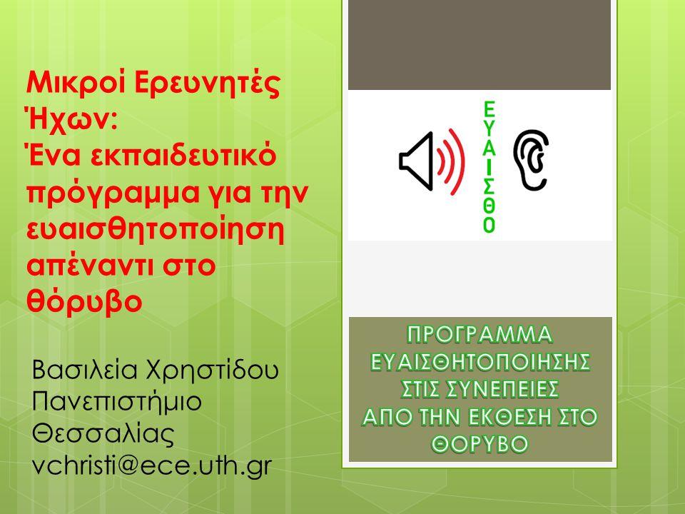Μικροί Ερευνητές Ήχων: Ένα εκπαιδευτικό πρόγραμμα για την ευαισθητοποίηση απέναντι στο θόρυβο Βασιλεία Χρηστίδου Πανεπιστήμιο Θεσσαλίας vchristi@ece.uth.gr