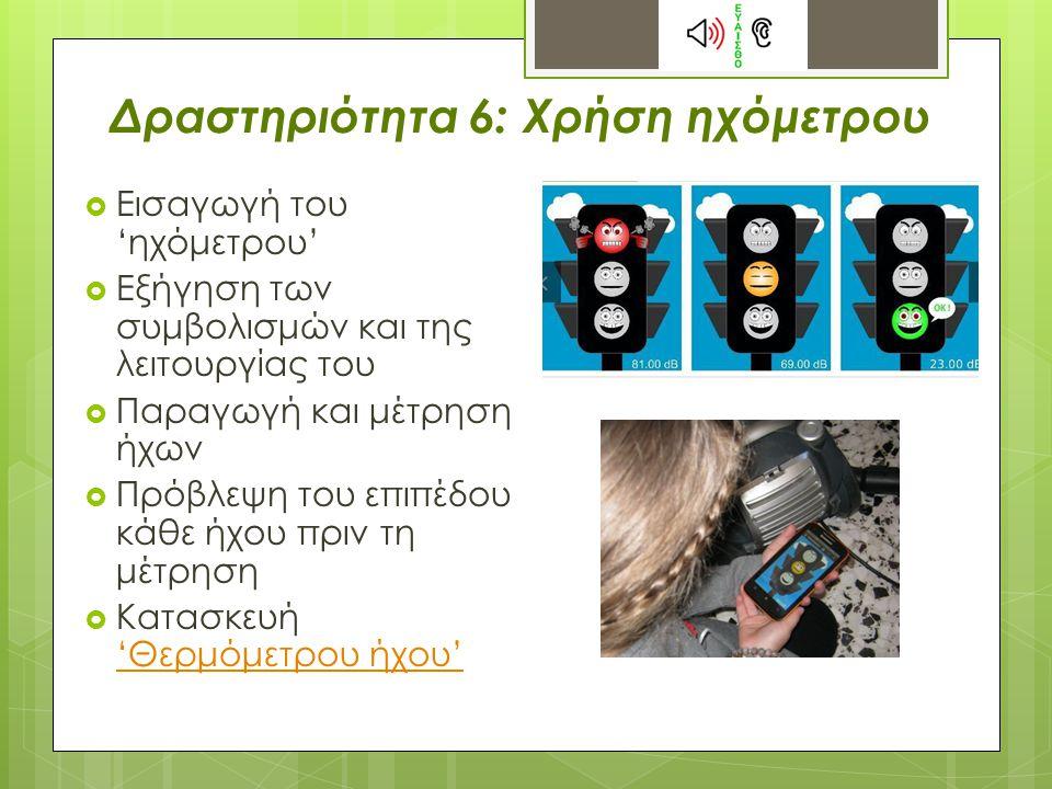 Δραστηριότητα 6: Χρήση ηχόμετρου  Εισαγωγή του 'ηχόμετρου'  Εξήγηση των συμβολισμών και της λειτουργίας του  Παραγωγή και μέτρηση ήχων  Πρόβλεψη του επιπέδου κάθε ήχου πριν τη μέτρηση  Κατασκευή 'Θερμόμετρου ήχου' 'Θερμόμετρου ήχου'