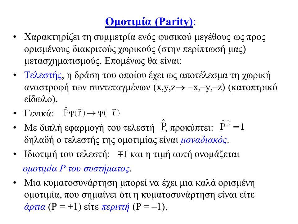 Ομοτιμία (Parity): Χαρακτηρίζει τη συμμετρία ενός φυσικού μεγέθους ως προς ορισμένους διακριτούς χωρικούς (στην περίπτωσή μας) μετασχηματισμούς. Επομέ