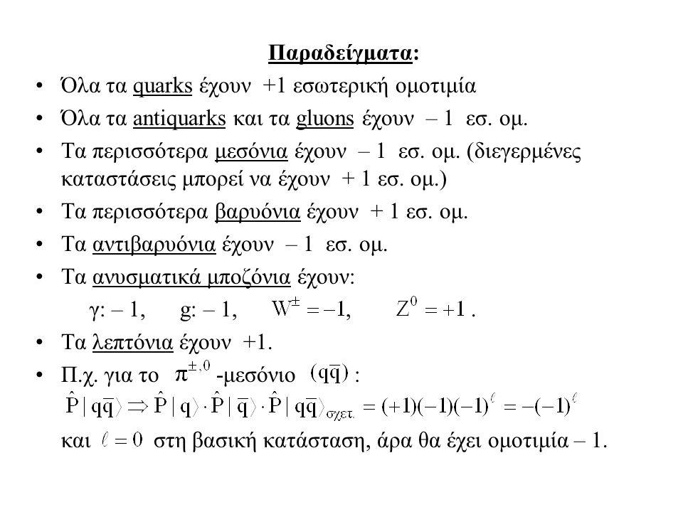 Παραδείγματα: Όλα τα quarks έχουν +1 εσωτερική ομοτιμία Όλα τα antiquarks και τα gluons έχουν – 1 εσ. ομ. Τα περισσότερα μεσόνια έχουν – 1 εσ. ομ. (δι