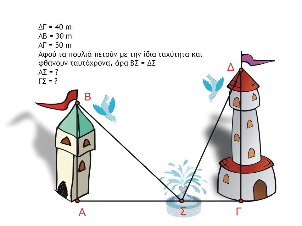 ΔΓ = 40 m ΑΒ = 30 m ΑΓ = 50 m Αφού τα πουλιά πετούν με την ίδια ταχύτητα και φθάνουν ταυτόχρονα, άρα ΒΣ = ΔΣ ΑΣ = ? ΓΣ = ?