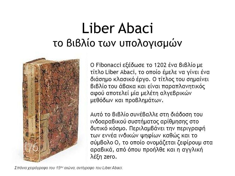 Liber Abaci το βιβλίο των υπολογισμών O Fibonacci εξέδωσε τo 1202 ένα βιβλίο με τίτλο Liber Abaci, το οποίο έμελε να γίνει ένα διάσημο κλασικό έργο. Ο