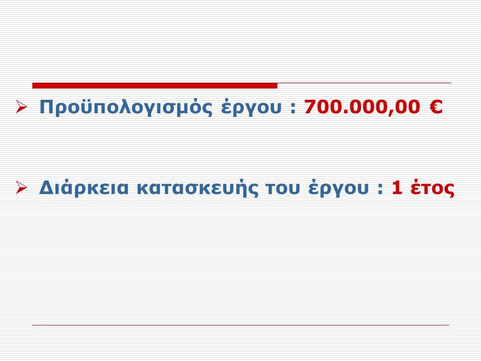  Προϋπολογισμός έργου : 700.000,00 €  Διάρκεια κατασκευής του έργου : 1 έτος