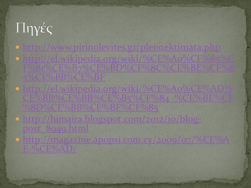 http://www.pirinolevites.gr/pleonektimata.php http://el.wikipedia.org/wiki/%CE%A0%CF%85%C F%81%CE%B7%CE%BD%CF%8C%CE%BE%CF%8 5%CE%BB%CE%BF http://el.wikipedia.org/wiki/%CE%A0%CF%85%C F%81%CE%B7%CE%BD%CF%8C%CE%BE%CF%8 5%CE%BB%CE%BF http://el.wikipedia.org/wiki/%CE%A0%CE%AD% CE%BB%CE%BB%CE%B5%CF%84_%CE%BE%CF %8D%CE%BB%CE%BF%CF%85 http://el.wikipedia.org/wiki/%CE%A0%CE%AD% CE%BB%CE%BB%CE%B5%CF%84_%CE%BE%CF %8D%CE%BB%CE%BF%CF%85 http://himaira.blogspot.com/2012/10/blog- post_8949.html http://himaira.blogspot.com/2012/10/blog- post_8949.html http://magazine.apopsi.com.cy/2009/07/%CE%A E-%CE%AD/ http://magazine.apopsi.com.cy/2009/07/%CE%A E-%CE%AD/