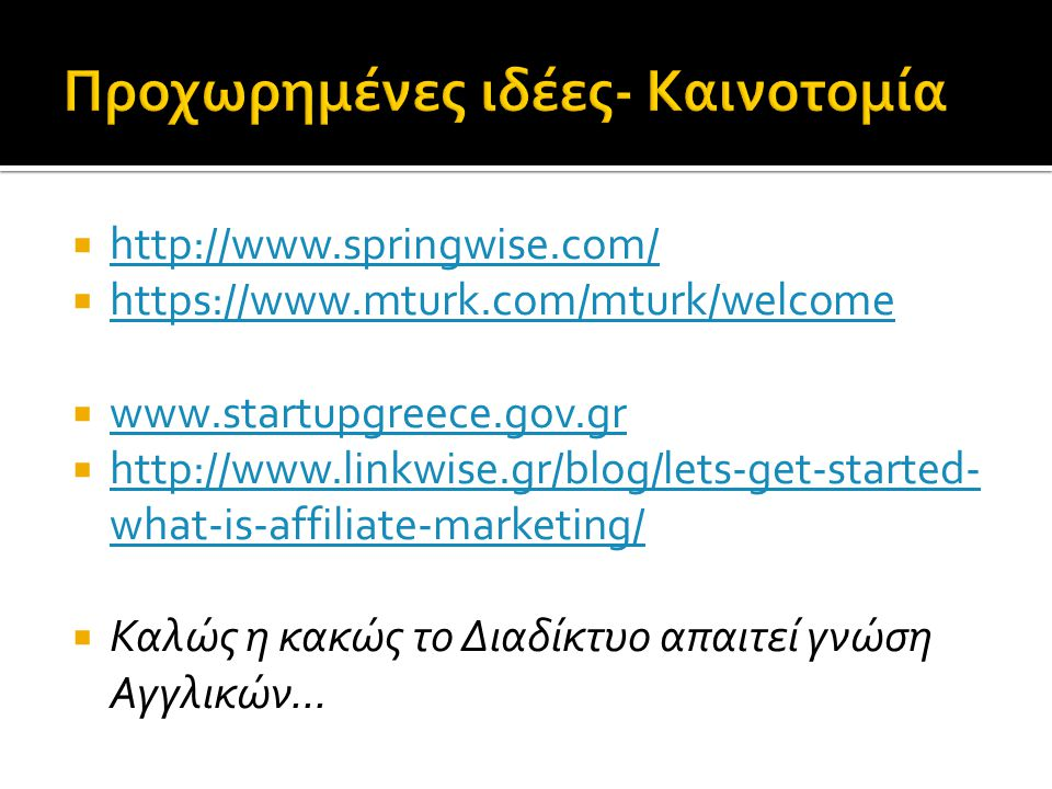  http://www.springwise.com/ http://www.springwise.com/  https://www.mturk.com/mturk/welcome https://www.mturk.com/mturk/welcome  www.startupgreece.gov.gr www.startupgreece.gov.gr  http://www.linkwise.gr/blog/lets-get-started- what-is-affiliate-marketing/ http://www.linkwise.gr/blog/lets-get-started- what-is-affiliate-marketing/  Καλώς η κακώς το Διαδίκτυο απαιτεί γνώση Αγγλικών...