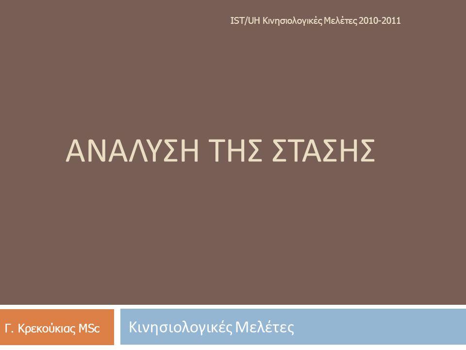 ΑΝΑΛΥΣΗ ΤΗΣ ΣΤΑΣΗΣ Κινησιολογικές Μελέτες IST/UH K ινησιολογικές M ελέτες 2010-2011 Γ. Κρεκούκιας MSc