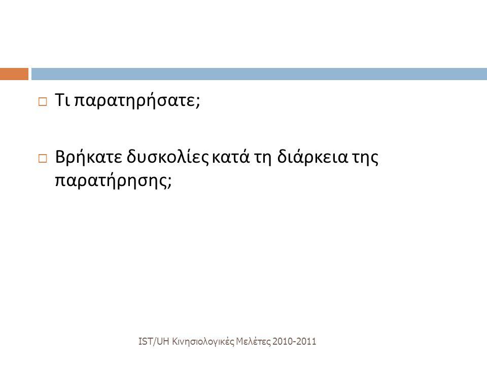 IST/UH K ινησιολογικές M ελέτες 2010-2011  Τι παρατηρήσατε ;  Βρήκατε δυσκολίες κατά τη διάρκεια της παρατήρησης ;