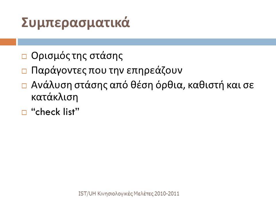 Συμπερασματικά IST/UH K ινησιολογικές M ελέτες 2010-2011  Ορισμός της στάσης  Παράγοντες που την επηρεάζουν  Ανάλυση στάσης από θέση όρθια, καθιστή