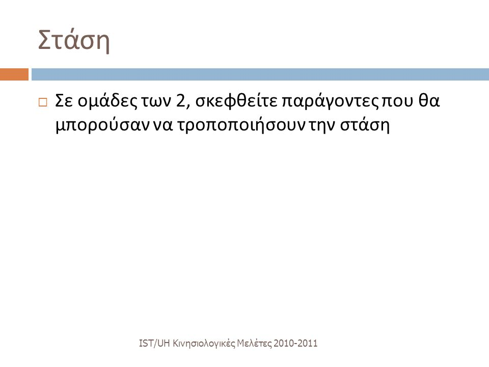 Στάση IST/UH K ινησιολογικές M ελέτες 2010-2011  Σε ομάδες των 2, σκεφθείτε παράγοντες που θα μπορούσαν να τροποποιήσουν την στάση