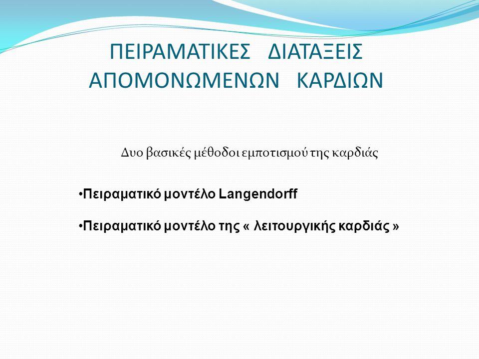 ΠΕΙΡΑΜΑΤΙΚΕΣ ΔΙΑΤΑΞΕΙΣ ΑΠΟΜΟΝΩΜΕΝΩΝ ΚΑΡΔΙΩΝ Δυο βασικές μέθοδοι εμποτισμού της καρδιάς Πειραματικό μοντέλο Langendorff Πειραματικό μοντέλο της « λειτο