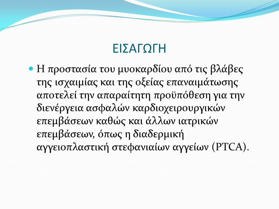 ΕΙΣΑΓΩΓΗ Χρησιμοποιήθηκαν και μελετήθηκαν διάφορες μέθοδοι και ιδέες για την προστασία του μυοκαρδίου από τις βλάβες της ισχαιμίας και της οξείας επαναιμάτωσης.