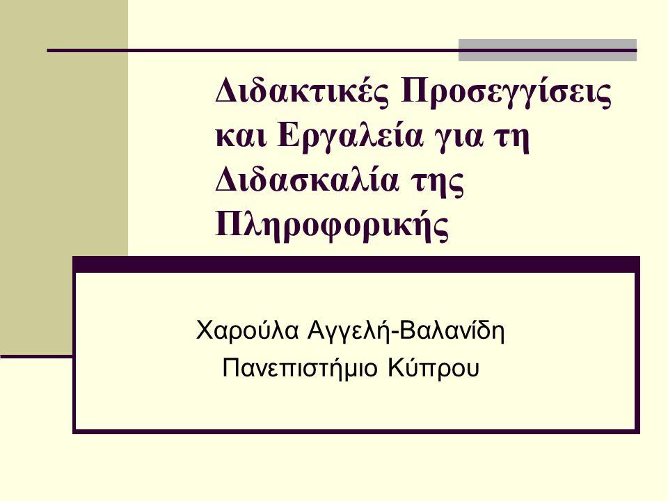 Διδακτικές Προσεγγίσεις και Εργαλεία για τη Διδασκαλία της Πληροφορικής Χαρούλα Αγγελή-Βαλανίδη Πανεπιστήμιο Κύπρου