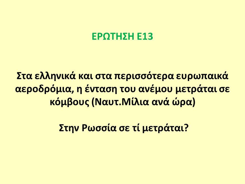 ΕΡΩΤΗΣΗ Ε13 Στα ελληνικά και στα περισσότερα ευρωπαικά αεροδρόμια, η ένταση του ανέμου μετράται σε κόμβους (Ναυτ.Μίλια ανά ώρα) Στην Ρωσσία σε τί μετράται