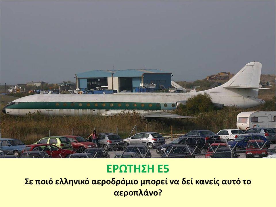 ΕΡΩΤΗΣΗ Ε5 Σε ποιό ελληνικό αεροδρόμιο μπορεί να δεί κανείς αυτό το αεροπλάνο