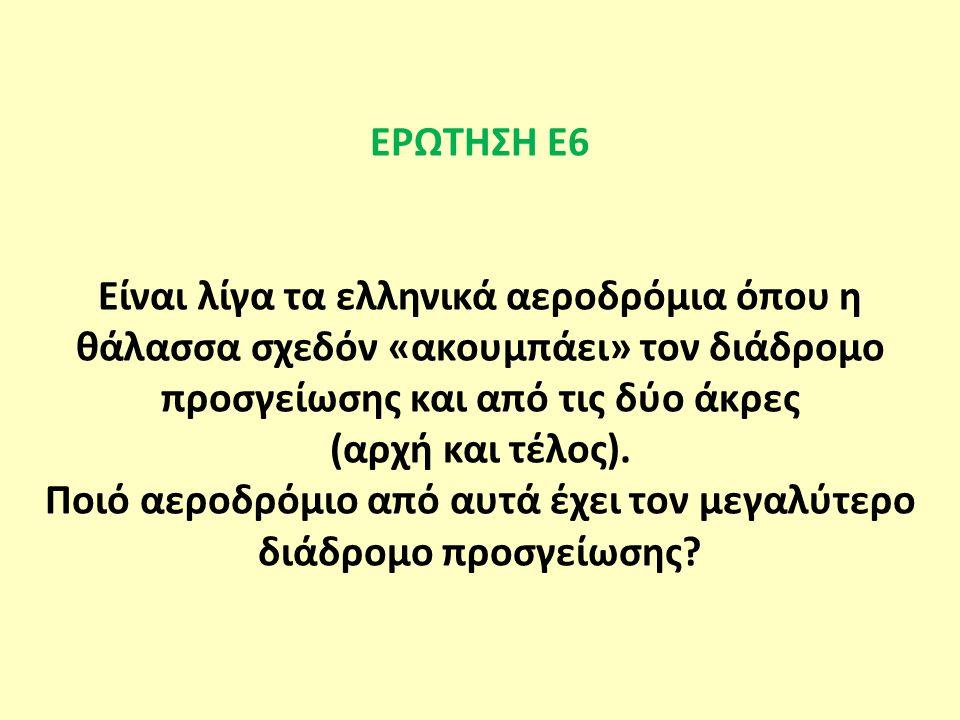 ΕΡΩΤΗΣΗ Ε6 Είναι λίγα τα ελληνικά αεροδρόμια όπου η θάλασσα σχεδόν «ακουμπάει» τον διάδρομο προσγείωσης και από τις δύο άκρες (αρχή και τέλος).