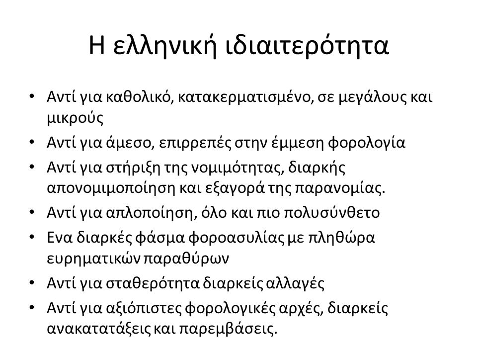 Η ελληνική ιδιαιτερότητα Αντί για καθολικό, κατακερματισμένο, σε μεγάλους και μικρούς Αντί για άμεσο, επιρρεπές στην έμμεση φορολογία Αντί για στήριξη της νομιμότητας, διαρκής απονομιμοποίηση και εξαγορά της παρανομίας.
