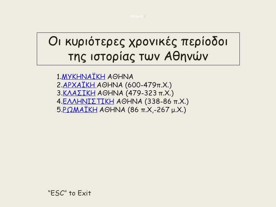 Αθήναι 1 1.ΜΥΚΗΝΑΪΚΗ ΑΘΗΝΑΜΥΚΗΝΑΪΚΗ 2.ΑΡΧΑΪΚΗ ΑΘΗΝΑ (600-479π.Χ.)ΑΡΧΑΪΚΗ 3.ΚΛΑΣΙΚΗ ΑΘΗΝΑ (479-323 π.Χ.)ΚΛΑΣΙΚΗ 4.ΕΛΛΗΝΙΣΤΙΚΗ ΑΘΗΝΑ (338-86 π.Χ.)ΕΛΛΗΝΙΣΤΙΚΗ 5.ΡΩΜΑΪΚΗ ΑΘΗΝΑ (86 π.Χ,-267 μ.Χ.)ΡΩΜΑΪΚΗ Οι κυριότερες χρονικές περίοδοι της ιστορίας των Αθηνών ESC to Exit