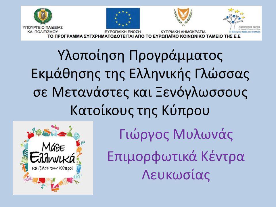 Υλοποίηση Προγράμματος Εκμάθησης της Ελληνικής Γλώσσας σε Μετανάστες και Ξενόγλωσσους Kατοίκους της Κύπρου Γιώργος Μυλωνάς Επιμορφωτικά Κέντρα Λευκωσίας