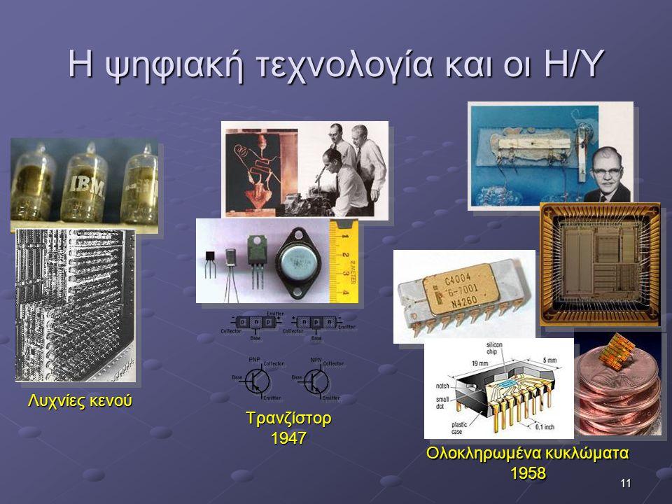 11 Η ψηφιακή τεχνολογία και οι Η/Υ Λυχνίες κενού Τρανζίστορ1947 Ολοκληρωμένα κυκλώματα 1958