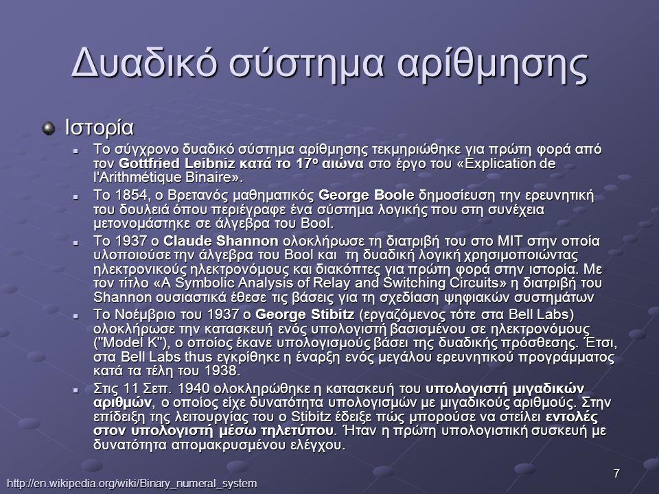 7 Δυαδικό σύστημα αρίθμησης Ιστορία Το σύγχρονο δυαδικό σύστημα αρίθμησης τεκμηριώθηκε για πρώτη φορά από τον Gottfried Leibniz κατά το 17 ο αιώνα στο