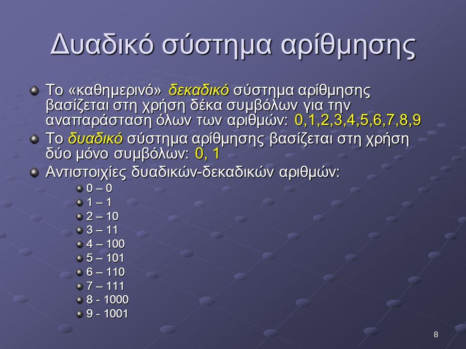 8 Δυαδικό σύστημα αρίθμησης Το «καθημερινό» δεκαδικό σύστημα αρίθμησης βασίζεται στη χρήση δέκα συμβόλων για την αναπαράσταση όλων των αριθμών: 0,1,2,
