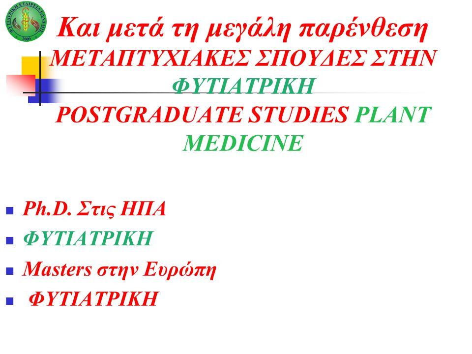 Και μετά τη μεγάλη παρένθεση ΜΕΤΑΠΤΥΧΙΑΚΕΣ ΣΠΟΥΔΕΣ ΣΤΗΝ ΦΥΤΙΑΤΡΙΚΗ POSTGRADUATE STUDIES PLANT MEDICINE Ph.D. Στις ΗΠΑ ΦΥΤΙΑΤΡΙΚΗ Masters στην Ευρώπη Φ