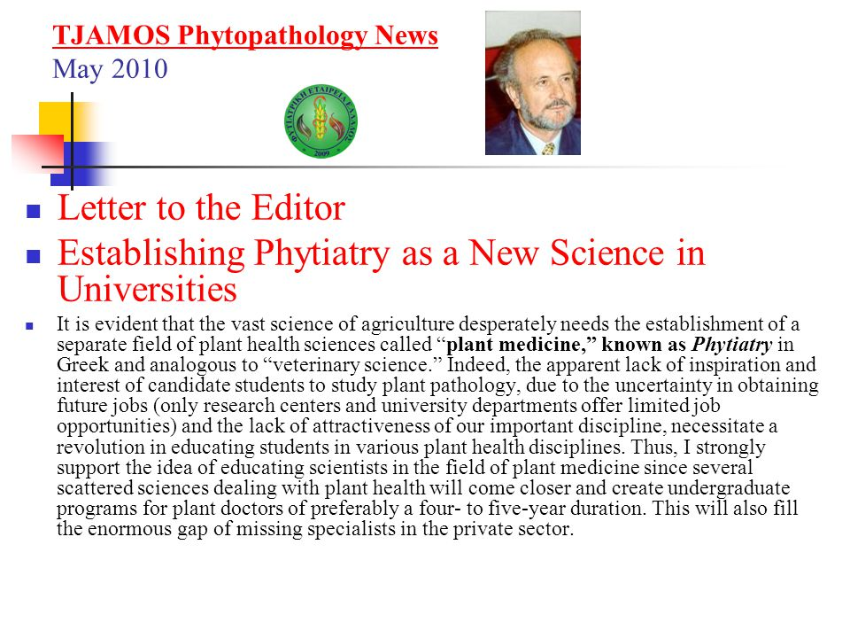 British Society for Plant Pathology November 2012 Shortage of Plant Disease Experts Threatens Tree and Crop Health A press release highlights the impact of the loss of skills and expertise in plant pathology Plant pathology has been lost completely or greatly reduced at 11 universities and only 1 in 7 universities now provide practical classes in plant patholgy This threatens Britain s ability to combat new diseases of trees and crop as they show a serious decline in teaching and research on plant diseases in British universities and colleges.