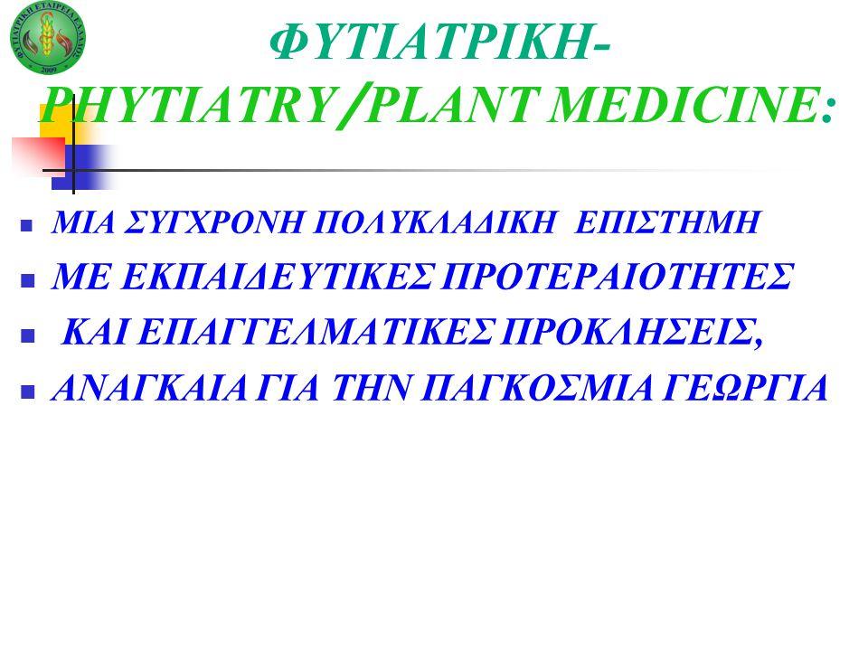 ΦΥΤΙΑΤΡΙΚΗ- PHYTIATRY / PLANT MEDICINE: ΜΙΑ ΣΥΓΧΡΟΝΗ ΠΟΛΥΚΛΑΔΙΚΗ ΕΠΙΣΤΗΜΗ ΜΕ ΕΚΠΑΙΔΕΥΤΙΚΕΣ ΠΡΟΤΕΡΑΙΟΤΗΤΕΣ ΚΑΙ ΕΠΑΓΓΕΛΜΑΤΙΚΕΣ ΠΡΟΚΛΗΣΕΙΣ, ΑΝΑΓΚΑΙΑ ΓΙΑ ΤΗΝ ΠΑΓΚΟΣΜΙΑ ΓΕΩΡΓΙΑ