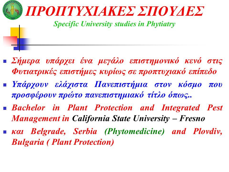 ΠΡΟΠΤΥΧΙΑΚΕΣ ΣΠΟΥΔΕΣ Specific University studies in Phytiatry Σήμερα υπάρχει ένα μεγάλο επιστημονικό κενό στις Φυτιατρικές επιστήμες κυρίως σε προπτυχιακό επίπεδο Υπάρχουν ελάχιστα Πανεπιστήμια στον κόσμο που προσφέρουν πρώτο πανεπιστημιακό τίτλο όπως..