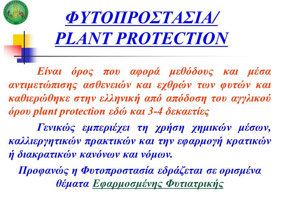 ΦΥΤΟΠΡΟΣΤΑΣΙΑ/ PLANT PROTECTION Είναι όρος που αφορά μεθόδους και μέσα αντιμετώπισης ασθενειών και εχθρών των φυτών και καθιερώθηκε στην ελληνική από απόδοση του αγγλικού όρου plant protection εδώ και 3-4 δεκαετίες Γενικώς εμπεριέχει τη χρήση χημικών μέσων, καλλιεργητικών πρακτικών και την εφαρμογή κρατικών ή διακρατικών κανόνων και νόμων.