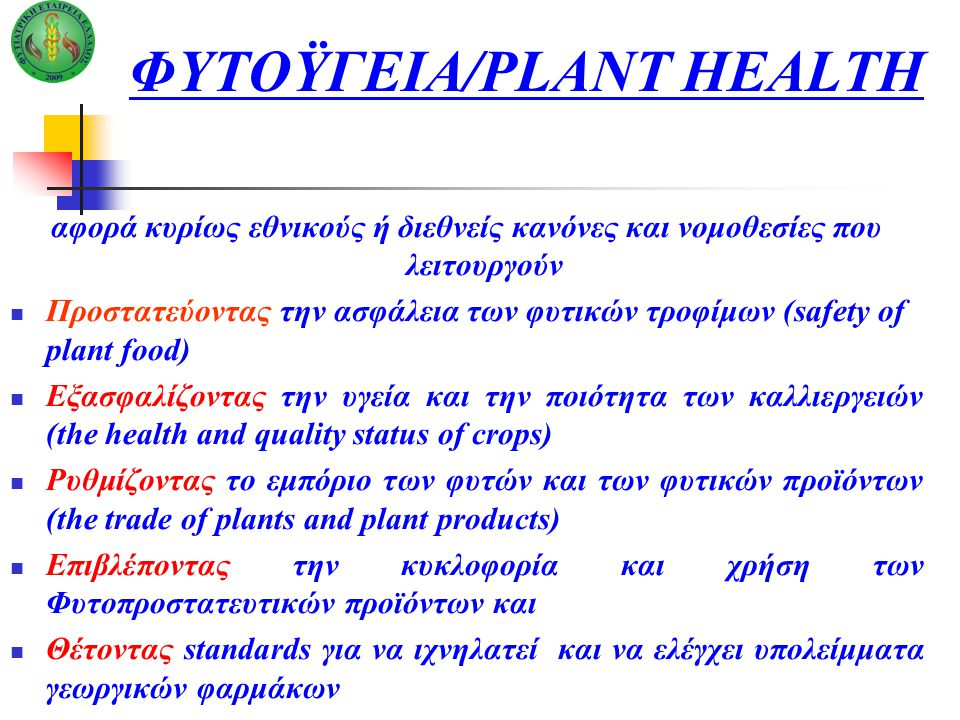 ΦΥΤΟΫΓΕΙΑ/PLANT HEALTH αφορά κυρίως εθνικούς ή διεθνείς κανόνες και νομοθεσίες που λειτουργούν Προστατεύοντας την ασφάλεια των φυτικών τροφίμων (safety of plant food) Εξασφαλίζοντας την υγεία και την ποιότητα των καλλιεργειών (the health and quality status of crops) Ρυθμίζοντας το εμπόριο των φυτών και των φυτικών προϊόντων (the trade of plants and plant products) Επιβλέποντας την κυκλοφορία και χρήση των Φυτοπροστατευτικών προϊόντων και Θέτοντας standards για να ιχνηλατεί και να ελέγχει υπολείμματα γεωργικών φαρμάκων