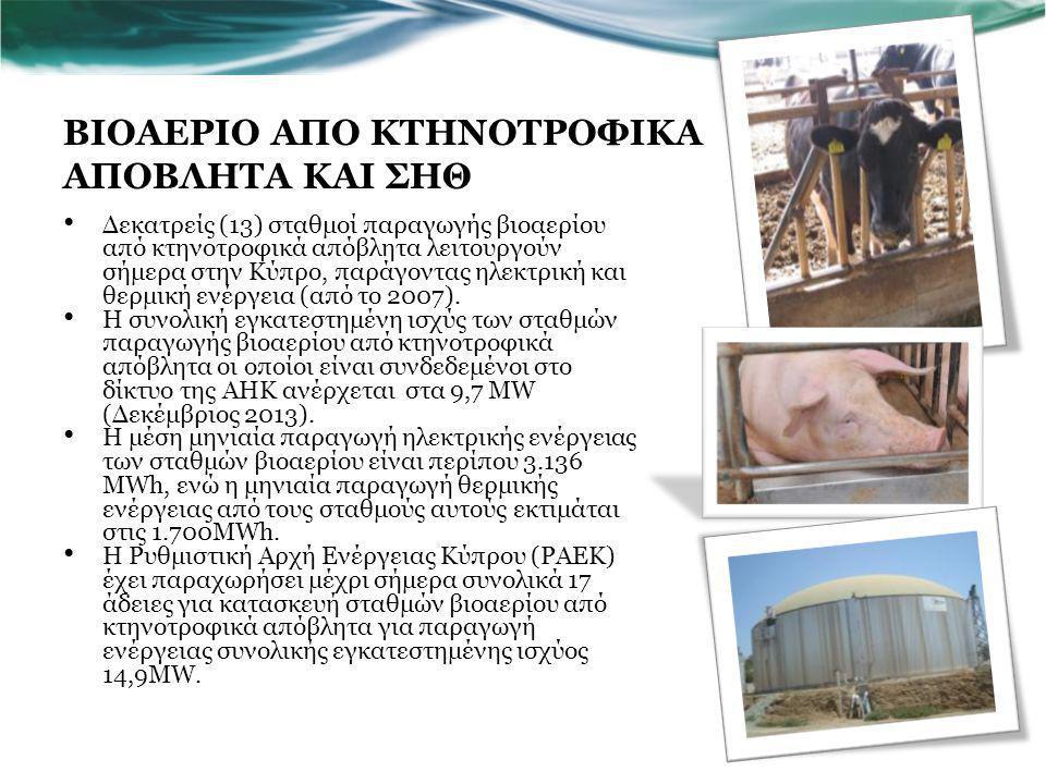 ΒΙΟΑΕΡΙΟ ΑΠΟ ΚΤΗΝΟΤΡΟΦΙΚΑ ΑΠΟΒΛΗΤΑ ΚΑΙ ΣΗΘ Δεκατρείς (13) σταθμοί παραγωγής βιοαερίου από κτηνοτροφικά απόβλητα λειτουργούν σήμερα στην Κύπρο, παράγοντας ηλεκτρική και θερμική ενέργεια (από το 2007).